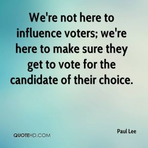 Paul Lee  - We're not here to influence voters; we're here to make sure they get to vote for the candidate of their choice.