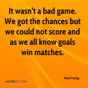 It wasn't a bad game. We got the chances but we could not score and as we all know goals win matches.