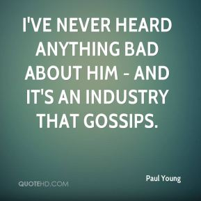 I've never heard anything bad about him - and it's an industry that gossips.