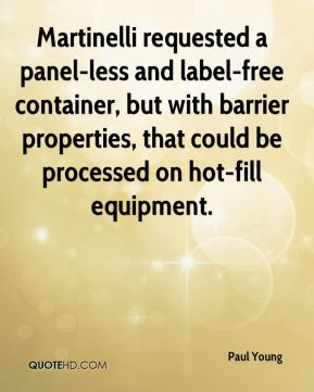 Paul Young  - Martinelli requested a panel-less and label-free container, but with barrier properties, that could be processed on hot-fill equipment.