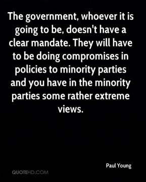 The government, whoever it is going to be, doesn't have a clear mandate. They will have to be doing compromises in policies to minority parties and you have in the minority parties some rather extreme views.