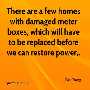There are a few homes with damaged meter boxes, which will have to be replaced before we can restore power.