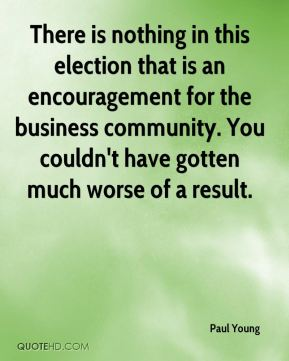 There is nothing in this election that is an encouragement for the business community. You couldn't have gotten much worse of a result.