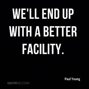 We'll end up with a better facility.
