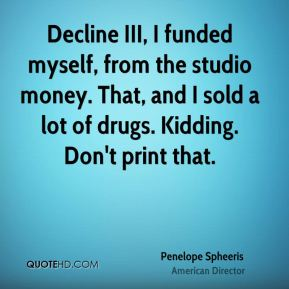 Penelope Spheeris - Decline III, I funded myself, from the studio money. That, and I sold a lot of drugs. Kidding. Don't print that.