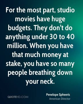 For the most part, studio movies have huge budgets. They don't do anything under 30 to 40 million. When you have that much money at stake, you have so many people breathing down your neck.