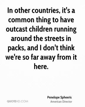 Penelope Spheeris - In other countries, it's a common thing to have outcast children running around the streets in packs, and I don't think we're so far away from it here.