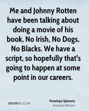 Penelope Spheeris - Me and Johnny Rotten have been talking about doing a movie of his book, No Irish, No Dogs, No Blacks. We have a script, so hopefully that's going to happen at some point in our careers.