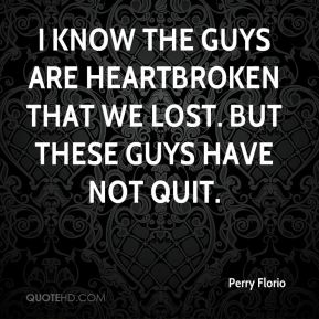 Perry Florio  - I know the guys are heartbroken that we lost. But these guys have not quit.