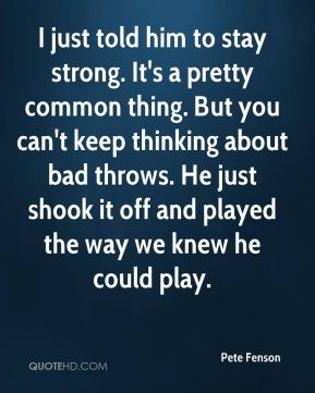 Pete Fenson  - I just told him to stay strong. It's a pretty common thing. But you can't keep thinking about bad throws. He just shook it off and played the way we knew he could play.