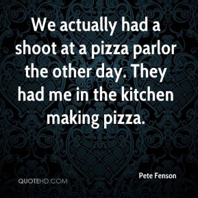 Pete Fenson  - We actually had a shoot at a pizza parlor the other day. They had me in the kitchen making pizza.