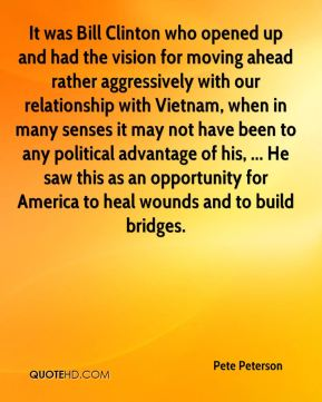 Pete Peterson  - It was Bill Clinton who opened up and had the vision for moving ahead rather aggressively with our relationship with Vietnam, when in many senses it may not have been to any political advantage of his, ... He saw this as an opportunity for America to heal wounds and to build bridges.