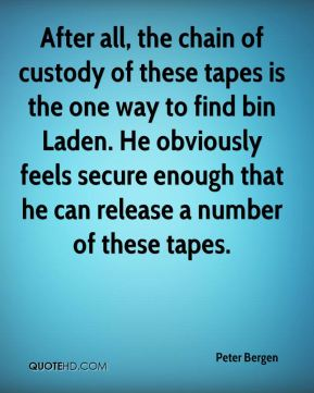 After all, the chain of custody of these tapes is the one way to find bin Laden. He obviously feels secure enough that he can release a number of these tapes.