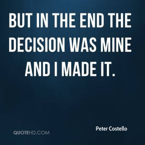 But in the end the decision was mine and I made it.