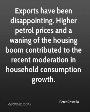 Peter Costello  - Exports have been disappointing. Higher petrol prices and a waning of the housing boom contributed to the recent moderation in household consumption growth.