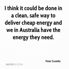 I think it could be done in a clean, safe way to deliver cheap energy and we in Australia have the energy they need.
