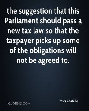the suggestion that this Parliament should pass a new tax law so that the taxpayer picks up some of the obligations will not be agreed to.