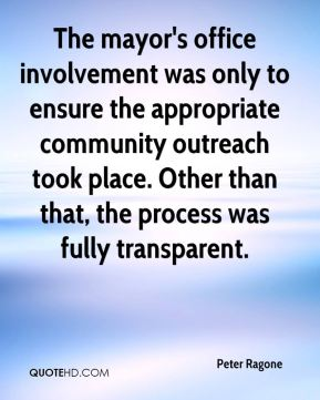Peter Ragone  - The mayor's office involvement was only to ensure the appropriate community outreach took place. Other than that, the process was fully transparent.