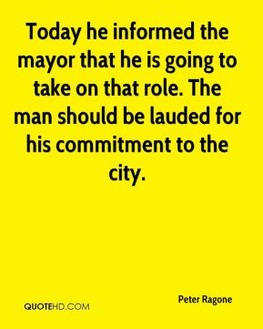Peter Ragone  - Today he informed the mayor that he is going to take on that role. The man should be lauded for his commitment to the city.