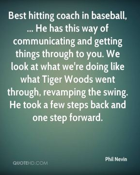 Best hitting coach in baseball, ... He has this way of communicating and getting things through to you. We look at what we're doing like what Tiger Woods went through, revamping the swing. He took a few steps back and one step forward.