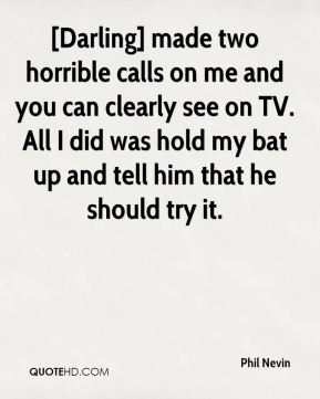[Darling] made two horrible calls on me and you can clearly see on TV. All I did was hold my bat up and tell him that he should try it.