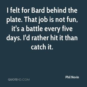 I felt for Bard behind the plate. That job is not fun, it's a battle every five days. I'd rather hit it than catch it.