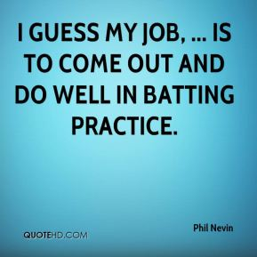 Phil Nevin  - I guess my job, ... is to come out and do well in batting practice.