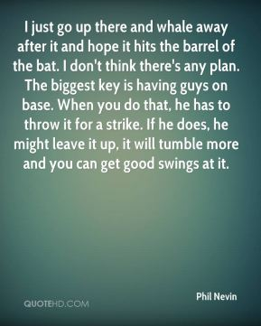 I just go up there and whale away after it and hope it hits the barrel of the bat. I don't think there's any plan. The biggest key is having guys on base. When you do that, he has to throw it for a strike. If he does, he might leave it up, it will tumble more and you can get good swings at it.