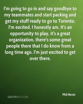 I'm going to go in and say goodbye to my teammates and start packing and get my stuff ready to go to Toronto. I'm excited. I honestly am. It's an opportunity to play, it's a great organization, there's some great people there that I do know from a long time ago. I'm just excited to get over there.