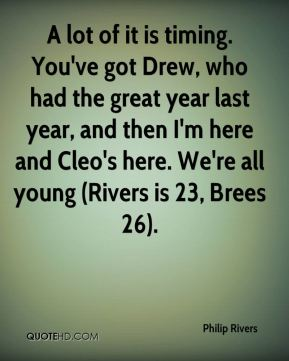 Philip Rivers  - A lot of it is timing. You've got Drew, who had the great year last year, and then I'm here and Cleo's here. We're all young (Rivers is 23, Brees 26).