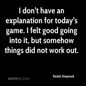 Radek Stepanek  - I don't have an explanation for today's game. I felt good going into it, but somehow things did not work out.