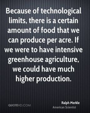 Ralph Merkle - Because of technological limits, there is a certain amount of food that we can produce per acre. If we were to have intensive greenhouse agriculture, we could have much higher production.