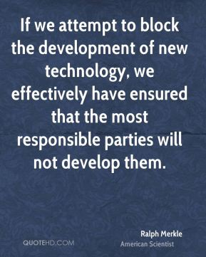 If we attempt to block the development of new technology, we effectively have ensured that the most responsible parties will not develop them.