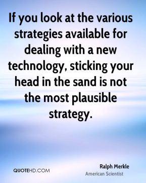 Ralph Merkle - If you look at the various strategies available for dealing with a new technology, sticking your head in the sand is not the most plausible strategy.