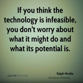 If you think the technology is infeasible, you don't worry about what it might do and what its potential is.