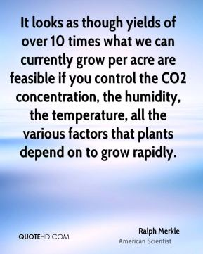 Ralph Merkle - It looks as though yields of over 10 times what we can currently grow per acre are feasible if you control the CO2 concentration, the humidity, the temperature, all the various factors that plants depend on to grow rapidly.
