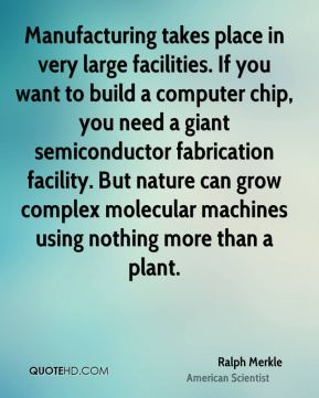 Ralph Merkle - Manufacturing takes place in very large facilities. If you want to build a computer chip, you need a giant semiconductor fabrication facility. But nature can grow complex molecular machines using nothing more than a plant.