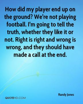 How did my player end up on the ground? We're not playing football. I'm going to tell the truth, whether they like it or not. Right is right and wrong is wrong, and they should have made a call at the end.