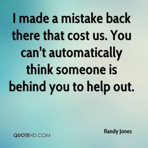 Randy Jones  - I made a mistake back there that cost us. You can't automatically think someone is behind you to help out.
