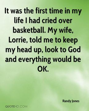 It was the first time in my life I had cried over basketball. My wife, Lorrie, told me to keep my head up, look to God and everything would be OK.