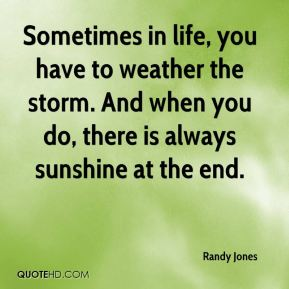 Sometimes in life, you have to weather the storm. And when you do, there is always sunshine at the end.