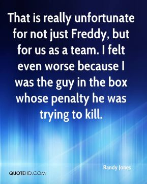 Randy Jones  - That is really unfortunate for not just Freddy, but for us as a team. I felt even worse because I was the guy in the box whose penalty he was trying to kill.