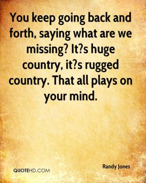 You keep going back and forth, saying what are we missing? It?s huge country, it?s rugged country. That all plays on your mind.