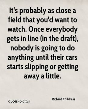 It's probably as close a field that you'd want to watch. Once everybody gets in line (in the draft), nobody is going to do anything until their cars starts slipping or getting away a little.