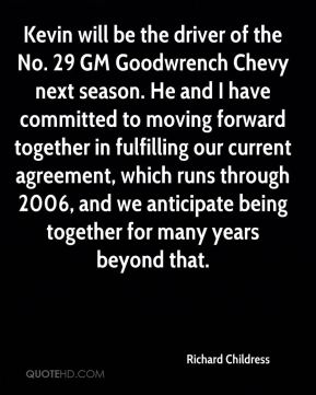 Kevin will be the driver of the No. 29 GM Goodwrench Chevy next season. He and I have committed to moving forward together in fulfilling our current agreement, which runs through 2006, and we anticipate being together for many years beyond that.