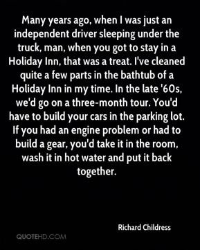 Many years ago, when I was just an independent driver sleeping under the truck, man, when you got to stay in a Holiday Inn, that was a treat. I've cleaned quite a few parts in the bathtub of a Holiday Inn in my time. In the late '60s, we'd go on a three-month tour. You'd have to build your cars in the parking lot. If you had an engine problem or had to build a gear, you'd take it in the room, wash it in hot water and put it back together.