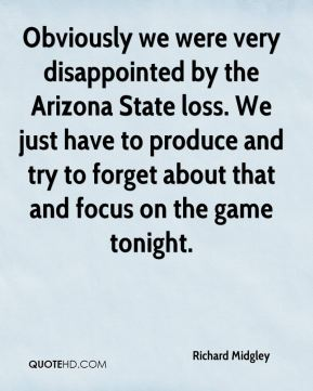 Obviously we were very disappointed by the Arizona State loss. We just have to produce and try to forget about that and focus on the game tonight.