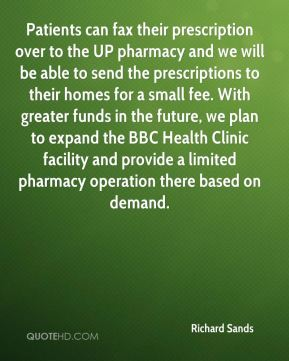 Richard Sands  - Patients can fax their prescription over to the UP pharmacy and we will be able to send the prescriptions to their homes for a small fee. With greater funds in the future, we plan to expand the BBC Health Clinic facility and provide a limited pharmacy operation there based on demand.