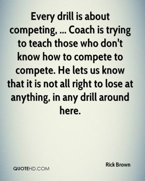 Every drill is about competing, ... Coach is trying to teach those who don't know how to compete to compete. He lets us know that it is not all right to lose at anything, in any drill around here.