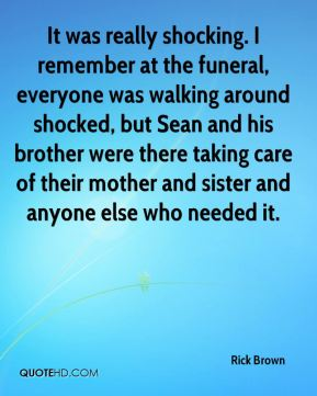 Rick Brown  - It was really shocking. I remember at the funeral, everyone was walking around shocked, but Sean and his brother were there taking care of their mother and sister and anyone else who needed it.
